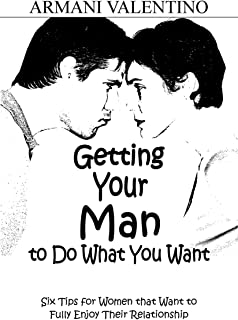 Getting Your Man to Do What You Want: 6 Tips for Women that Want to Fully Enjoy Their Relationships: How to Improve Your C...