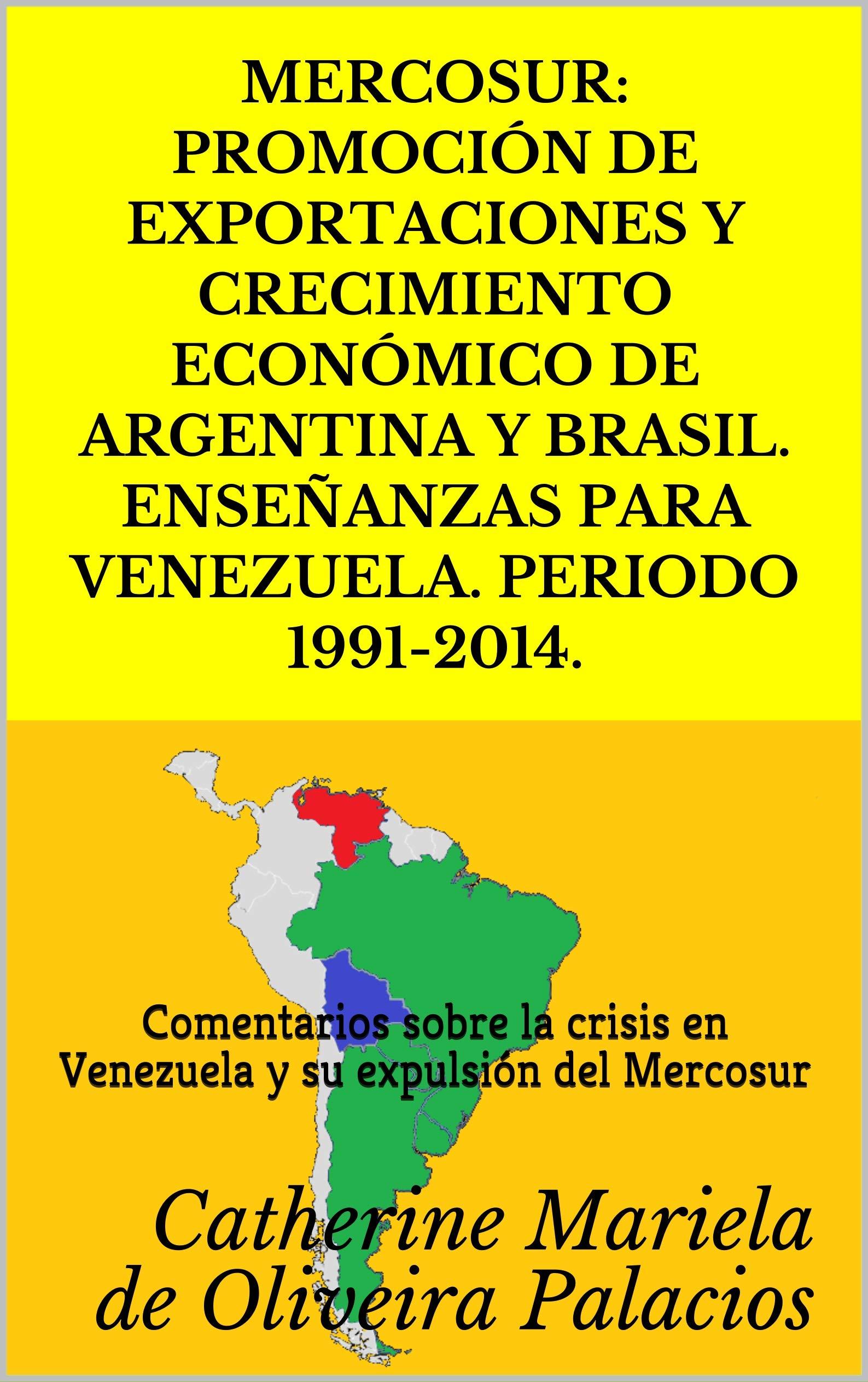 MERCOSUR: PROMOCIÓN DE EXPORTACIONES Y CRECIMIENTO ECONÓMICO DE ARGENTINA Y BRASIL. ENSEÑANZAS PARA VENEZUELA. PERIODO 1991-2014: Comentarios sobre la ... su expulsión del Mercosur (Spanish Edition)