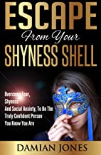 Shyness:Escape From Your Shyness Shell - Overcome Fear, Shyness And Social Anxiety, To Be The Truly Confident Person You K...