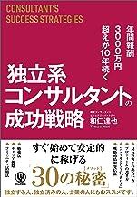 表紙: 年間報酬3000万円超えが10年続く 独立系コンサルタントの成功戦略 | 和仁達也