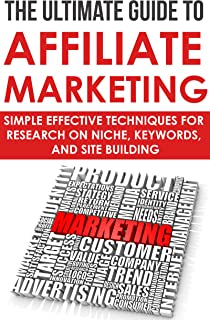 The Ultimate Guide to Affiliate Marketing: Simple Effective Techniques for Research on Niche, Keywords, and Site Building: (affiliate marketing gurus, ... research niche, research niche market)