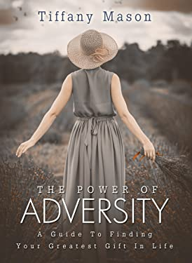 The Power of Adversity: A Guide To Finding Your Greatest Gift In Life (Similar to Oprah Winfrey and Ellen Bass)