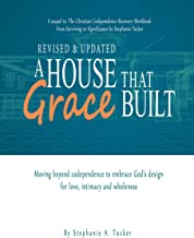 A House that Grace Built: Moving Beyond Codependence To Embrace God's Design for Love, Intimacy and Wholeness