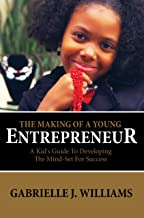 The Making Of A Young Entrepreneur: A Kid's Guide To Developing The Mind-Set For Success