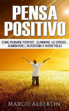 Pensare Positivo: Come il pensiero Positivo elimina lo Stress , Aumenta l Autostima e aiuta a Vivere Felici (Pensiero Positivo, combattere lo Stress, Ottimismo, Felicità)
