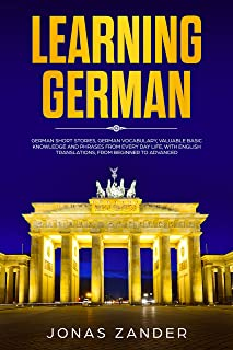 Learning German : German Short Stories, German Vocabulary, Valuable Basic Knowledge and Phrases From Everyday Life, With English Translations, From Beginner to Advanced