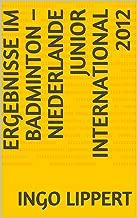 Ergebnisse im Badminton – Niederlande Junior International 2012 (Sportstatistik 496) (German Edition)
