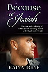 Because of Josiah: The Sacred Alchemy of a Mother's Unending Bond with Her Son in Spirit Kindle Edition