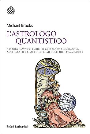 Lastrologo quantistico: Storia e avventure di Girolamo Cardano, matematico, medico e giocatore dazzardo