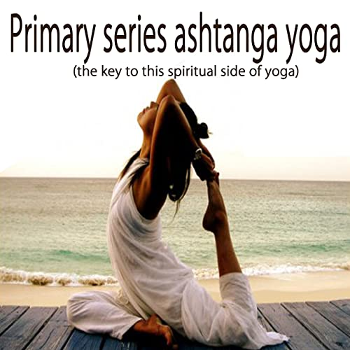 Primary Series Ashtanga Yoga (The Key to This Spiritual Side ...