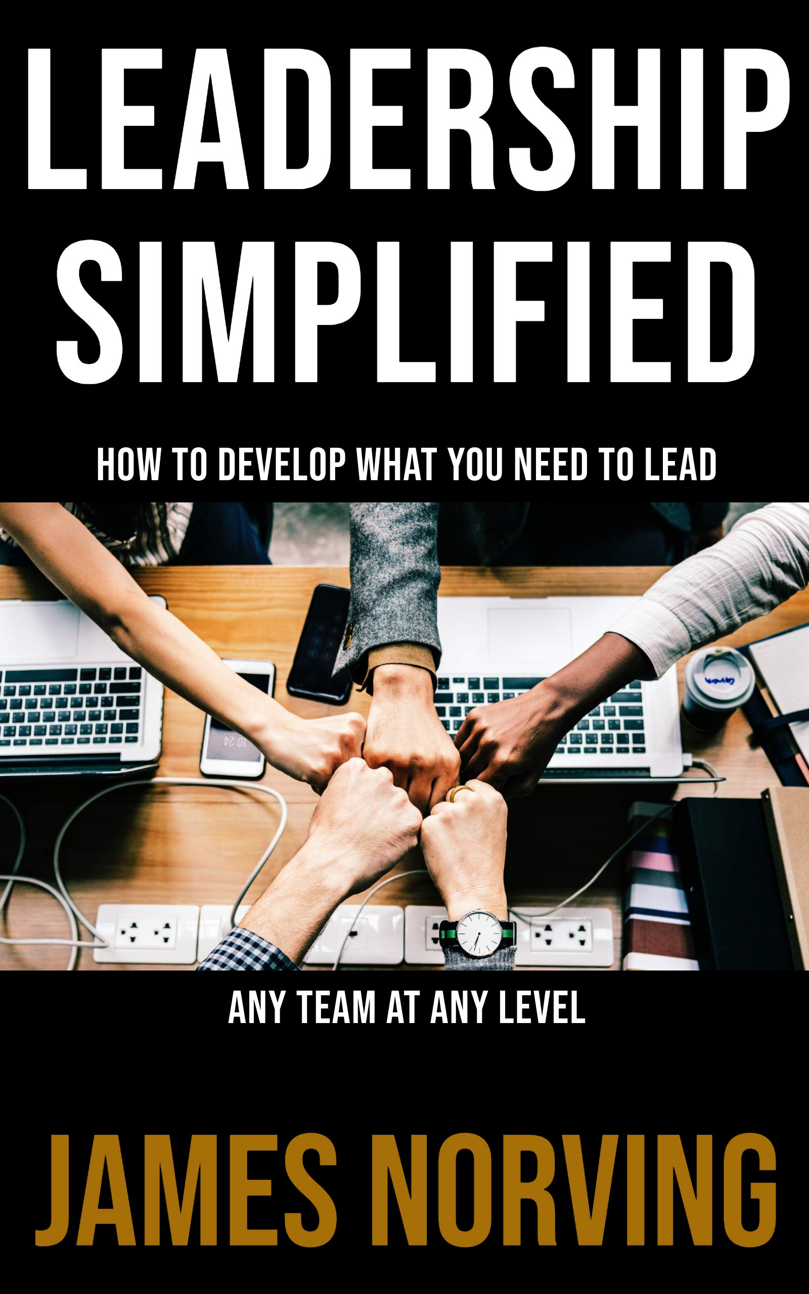 Leadership Simplified: How To Develop What You Need To Lead Any Team At Any Level