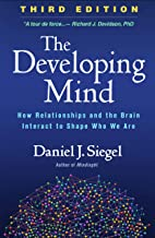 The Developing Mind, Third Edition: How Relationships and the Brain Interact to Shape Who We Are