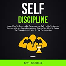 Self Discipline: Learn How to Develop Grit, Perseverance, Daily Habits to Achieve Success with No Drama Excuses and Change...