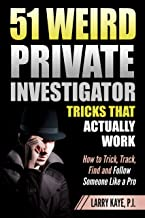 51 Weird Private Investigator Tricks That Actually Work: How to Trick, Track, Find and Follow Someone Like a Pro