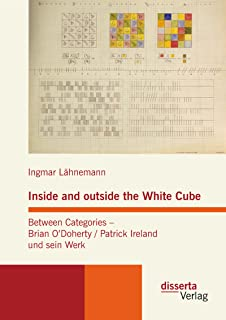 Inside and outside the White Cube. Between Categories – Brian O´Doherty / Patrick Ireland und sein Werk (German Edition)
