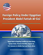 Foreign Policy Under Egyptian President Abdel Fattah Al-Sisi - Egypt Role in Ongoing Conflicts in Gaza Strip, Syrian Crisis, Yemeni Civil War, Impact on U.S. Interests in Middle East and North Africa