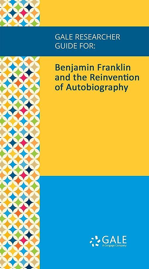乗って体系的にアカウントGale Researcher Guide for: Benjamin Franklin and the Reinvention of Autobiography (English Edition)