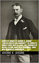 """Complete Works of Jerome K. Jerome """"English Writer and Humorist""""! 32 Complete Works (Three Men in a Boat, Idle Thoughts of an Idle Fellow, Diary of a Pilgrimage, Three Men on Wheels) (Annotated)"""