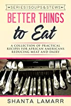 Better Things to Eat: A Collection of Practical Recipes for African Americans Reducing Meat and Dairy (Soups & Stews Book 1)