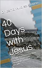 40 Days with Jesus: Discipleship Clases for New Believers to become Passionate Spiritual Disciples.