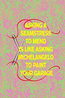 Asking a Seamstress to Mend Is Like Asking Michelangelo to Paint Your Garage: 6x9 Book for Mom on Mothers Day, Grandmothe...