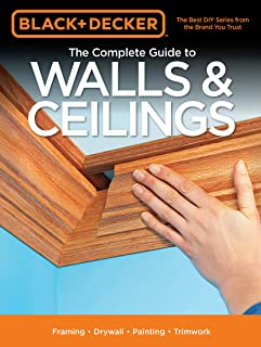 Black & Decker The Complete Guide to Walls & Ceilings:Framing - Drywall - Painting - Trimwork (Black & Decker Complete Guide)