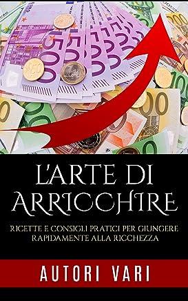 LArte di arricchire: Ricette e consigli pratici per giungere rapidamente alla ricchezza