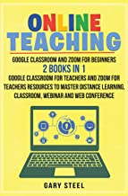 Online Teaching: Google Classroom and Zoom for Beginners. 2 Books in 1: Google Classroom for Teachers and Zoom for Teacher...