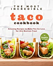 The Most Incredible Taco Cookbook: Amazing Recipes to Make You Go Loco for this Mexican Treat