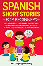 Spanish Short Stories  for Beginners: Unconventional and Understandable Short Stories Easy, Intermediate and Advanced, to Grow Your Vocabulary in an Effective Way (Spanish Edition)