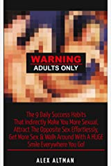 Warning Adults Only: The 9 Daily Success Habits That Indirectly Make You More Sexual, Attract The Opposite Sex Effortlessly, Get More Sex & Walk Around ... and Dating Advice for Men Book 6) Kindle Edition