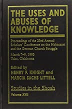 The Uses and Abuses of Knowledge: Proceedings of the 23rd Annual Scholars' Conference on the Holocaust and the German Church Struggle (Studies in the Shoah Series) (v. XVIII)
