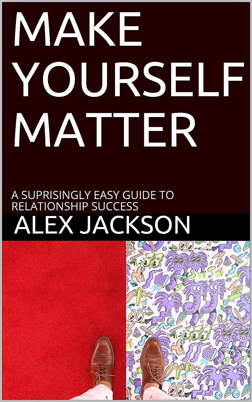 出会いモジュールスタジアムMAKE YOURSELF MATTER: A SUPRISINGLY EASY GUIDE TO RELATIONSHIP SUCCESS (English Edition)