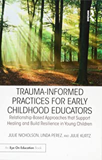 Trauma-Informed Practices for Early Childhood Educators: Relationship-Based Approaches that Support Healing and Build Resilience in Young Children