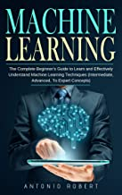 Machine Learning: The Complete Beginner's Guide to Learn and Effectively Understand Machine Learning Techniques (Intermediate, Advanced, To Expert Concepts)