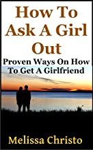 How To Ask A Girl Out: Proven Ways On How To Get A Girlfriend (How to Get a Girlfriend and How to Get a Date)