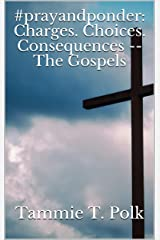 #prayandponder: Charges. Choices. Consequences -- The Gospels (#prayponder: C3 Book 16) Kindle Edition