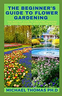 The Beginner's Guide to Flower Gardening: The Master Guide To Creating Amazing Flower Gardening With Action Plans