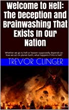 Welcome to Hell: The Deception and Brainwashing That Exists In Our Nation: Whether we go to hell or heaven supposedly depends on how we act on planet Earth, what happens if this is hell?