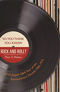 So You Think You Know Rock and Roll?: An In-Depth Q&A Tour of the Revolutionary Decade 1965–1975