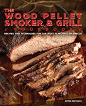 The Wood Pellet Smoker and Grill Cookbook: Recipes and Techniques for the Most Flavorful and Delicious Barbecue