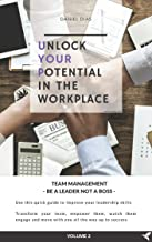 UNLOCK YOUR POTENTIAL IN THE WORKPLACE: VOLUME 2 - TEAM MANAGEMENT - BE A LEADER NOT A BOSS