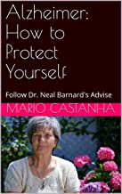Alzheimer: How to Protect Yourself: Follow Dr. Neal Barnard's Advise