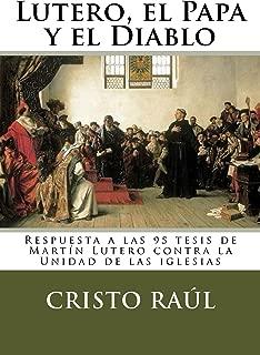 Lutero, el Papa y el Diablo: Respuesta a las 95 tesis de Martín Lutero contra la Unidad de las iglesias (Spanish Edition)