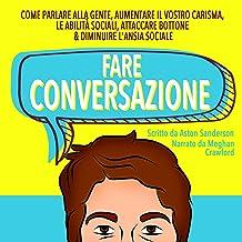 Fare Conversazione [Conversation]: Come Parlare alla Gente, Aumentare il Vostro Carisma, le Abilit? Sociali, Attaccare Bot...