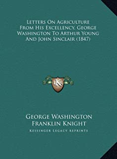 Letters On Agriculture From His Excellency, George Washington To Arthur Young And John Sinclair (1847)