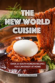 The New World Cuisine: Over 25 South Korean Recipes You Can Enjoy at Home