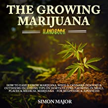 The Growing Marijuana Handbook: How to Easily Grow Marijuana, Weed & Cannabis Indoors & Outdoors Including Tips on Horticulture, Growing in Small Places & Medical Marijuana - for Beginners & Advanced