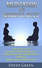 Meditation And Mindfulness: The Secrets To Raising Your Awareness, Spirituality And Inner Peace Through Mindfulness Medita...