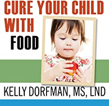 Cure Your Child with Food!: The Hidden Connection Between Nutrition and Childhood Ailments